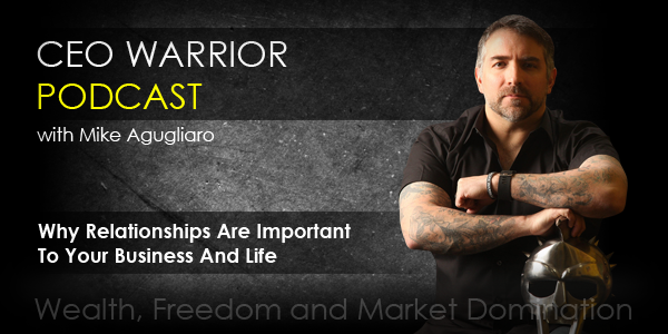 Mike Agugliaro on Why Relationships Are Important To Your Business And Life